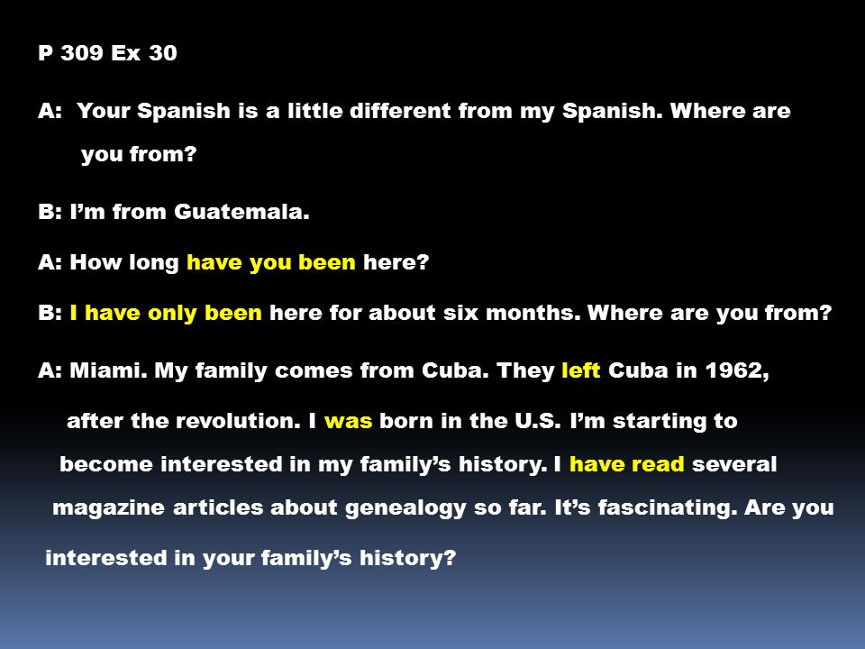 P 309 Ex 30 A: Your Spanish is a little different from my Spanish. Where are you from? B: I'm from Guatemala. A: How long have you been here? B: I hav