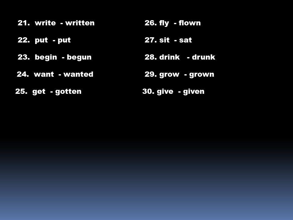 21. write - written 22. put - put 23. begin - begun 24. want - wanted 25. get - gotten 26. fly - flown 27. sit - sat 28. drink - drunk 29. grow - grow