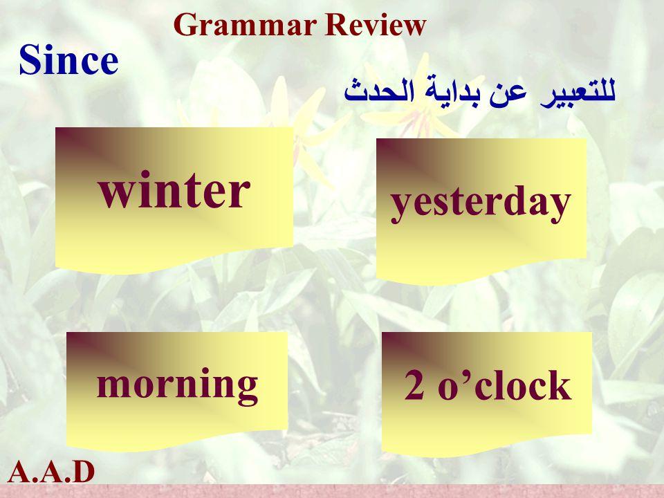 A.A.D Grammar Review Since للتعبير عن بداية الحدث yesterday 2 o'clock morning winter