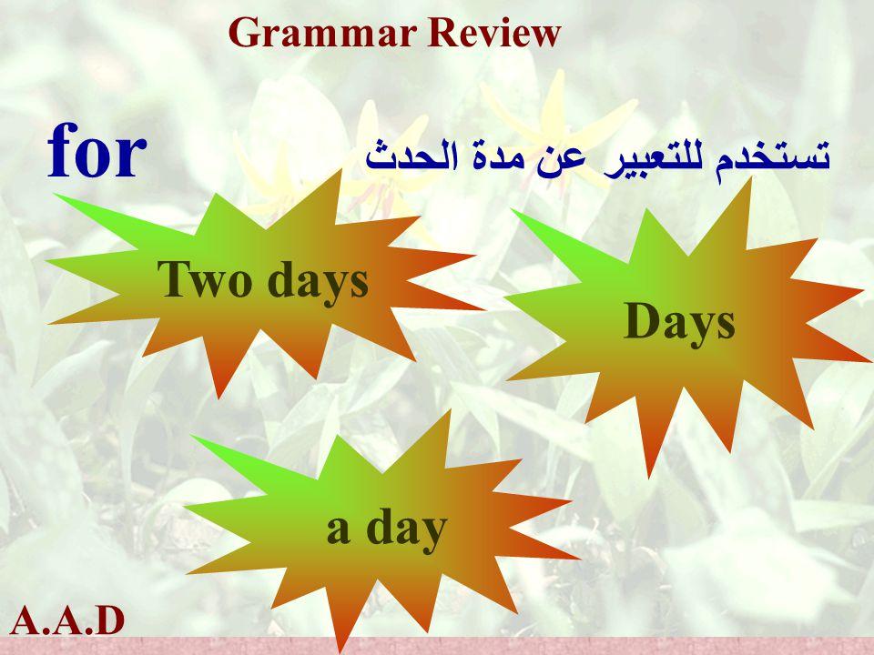 A.A.D Grammar Review for تستخدم للتعبير عن مدة الحدث Two days Days a day