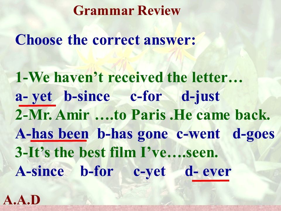 A.A.D Grammar Review Choose the correct answer: 1-We haven't received the letter… a- yet b-since c-for d-just 2-Mr.