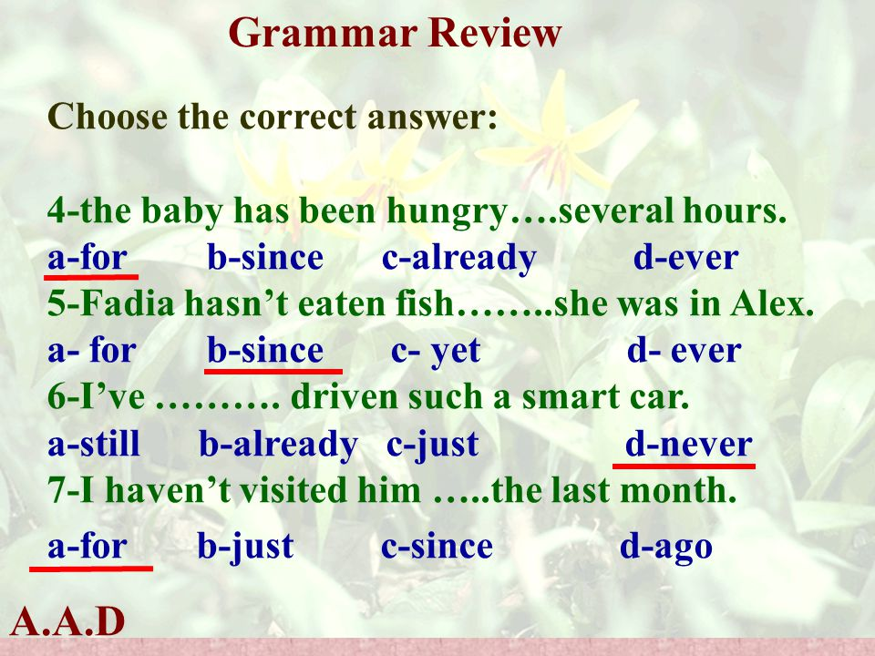 A.A.D Grammar Review Choose the correct answer: 4-the baby has been hungry….several hours. a-for b-since c-already d-ever 5-Fadia hasn't eaten fish…….