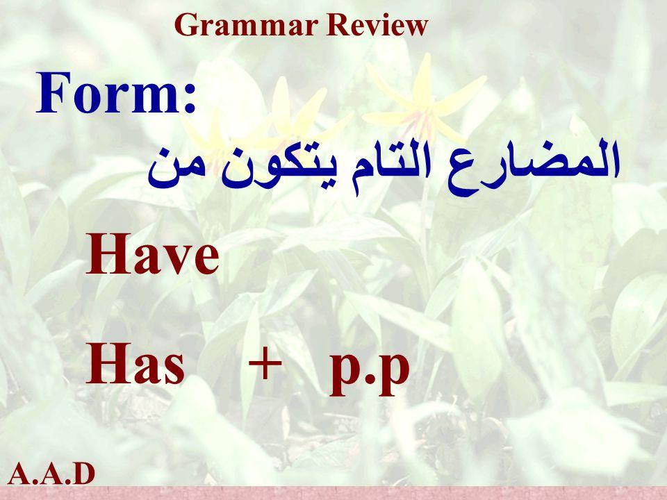 A.A.D Grammar Review Form: المضارع التام يتكون من Have Has + p.p