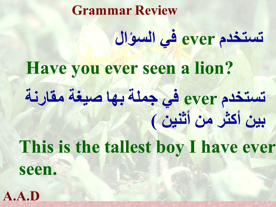 A.A.D Grammar Review تستخدم ever في السؤال Have you ever seen a lion.