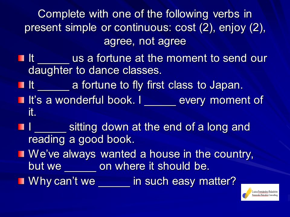 Complete with one of the following verbs in present simple or continuous: cost (2), enjoy (2), agree, not agree It _____ us a fortune at the moment to send our daughter to dance classes.