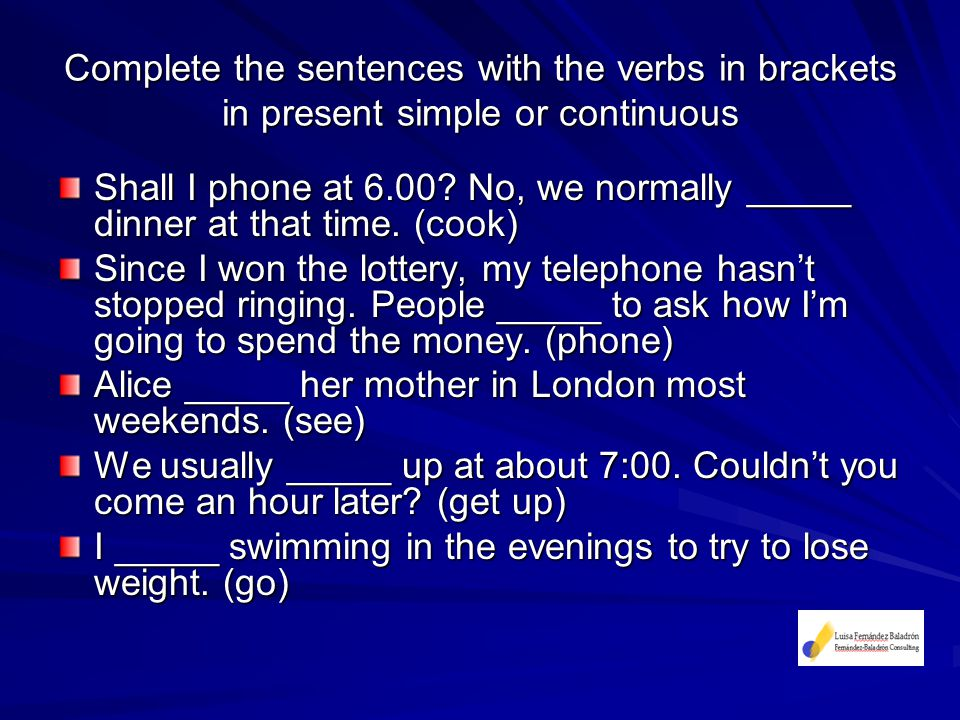 Complete the sentences with the verbs in brackets in present simple or continuous Shall I phone at 6.00.