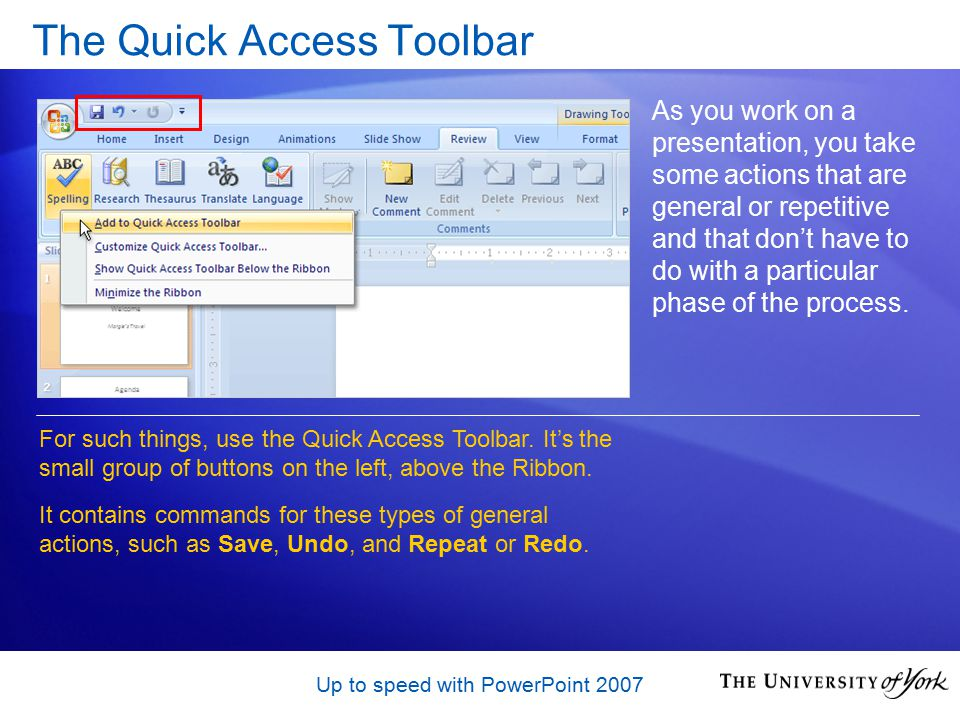 Up to speed with PowerPoint 2007 The Quick Access Toolbar As you work on a presentation, you take some actions that are general or repetitive and that don't have to do with a particular phase of the process.