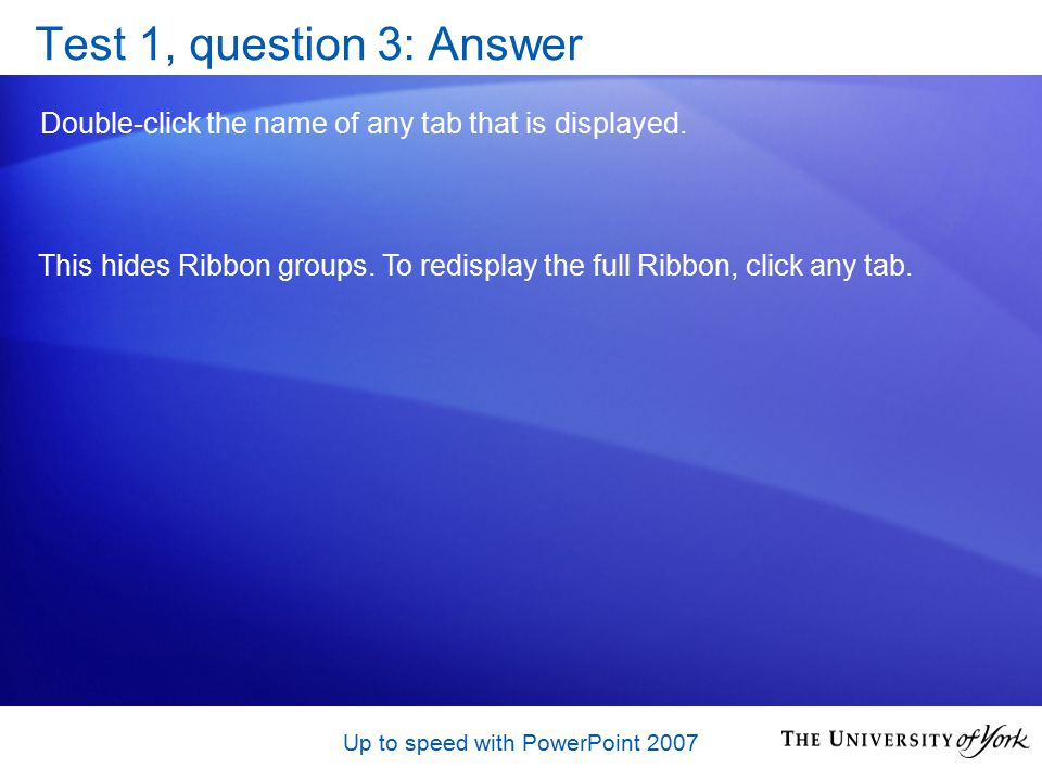 Up to speed with PowerPoint 2007 Test 1, question 3: Answer Double-click the name of any tab that is displayed.