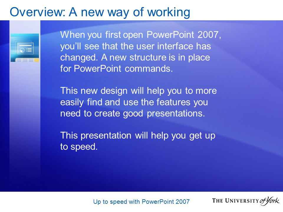 Up to speed with PowerPoint 2007 Further Information For more information and support, view the Computing Service Office 2007 Project pages at: http://www.york.ac.uk/services/cserv/sw/office2007 Thanks for watching!