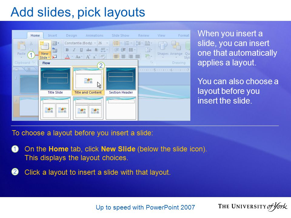 Up to speed with PowerPoint 2007 Add slides, pick layouts When you insert a slide, you can insert one that automatically applies a layout.