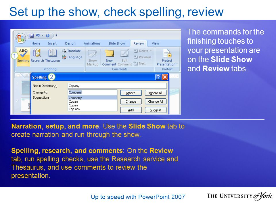 Up to speed with PowerPoint 2007 Set up the show, check spelling, review The commands for the finishing touches to your presentation are on the Slide Show and Review tabs.