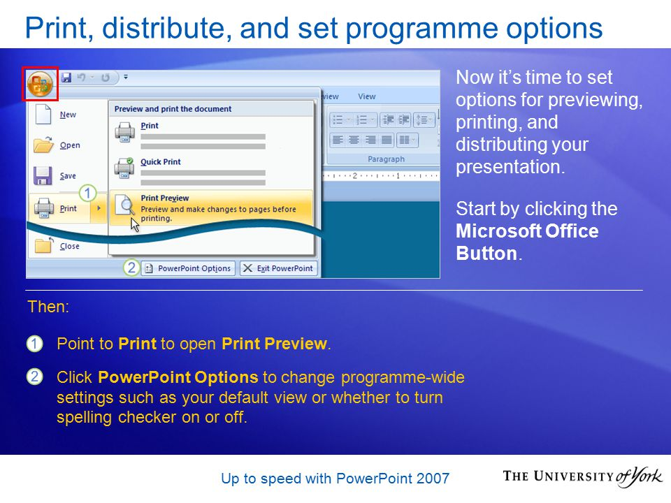Up to speed with PowerPoint 2007 Print, distribute, and set programme options Now it's time to set options for previewing, printing, and distributing your presentation.