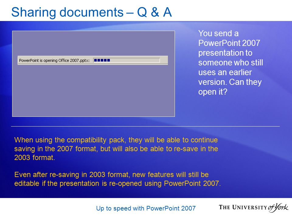 Up to speed with PowerPoint 2007 Sharing documents – Q & A You send a PowerPoint 2007 presentation to someone who still uses an earlier version.