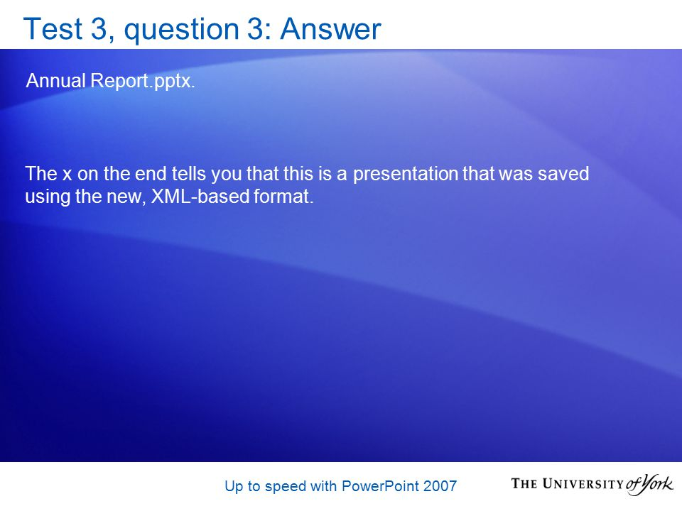 Up to speed with PowerPoint 2007 Test 3, question 3: Answer Annual Report.pptx.