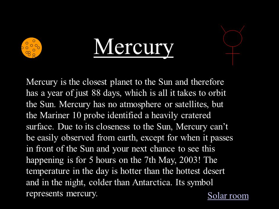 Mercury Mercury is the closest planet to the Sun and therefore has a year of just 88 days, which is all it takes to orbit the Sun.