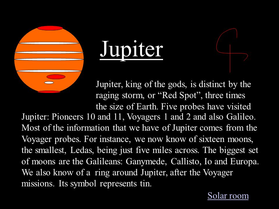 Jupiter Jupiter, king of the gods, is distinct by the raging storm, or Red Spot , three times the size of Earth.
