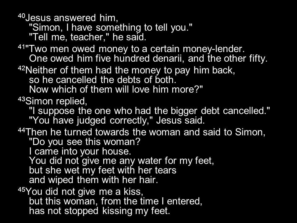 40 Jesus answered him, Simon, I have something to tell you. Tell me, teacher, he said.