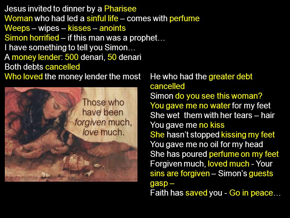 Jesus invited to dinner by a Pharisee Woman who had led a sinful life – comes with perfume Weeps – wipes – kisses – anoints Simon horrified – if this man was a prophet… I have something to tell you Simon… A money lender: 500 denari, 50 denari Both debts cancelled Who loved the money lender the most He who had the greater debt cancelled Simon do you see this woman.