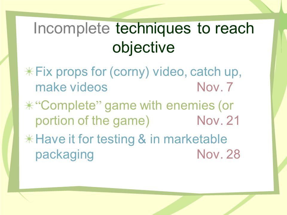 Incomplete techniques to reach objective Fix props for (corny) video, catch up, make videosNov.