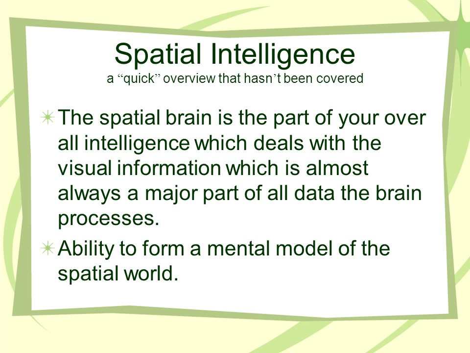 """Spatial Intelligence a """" quick """" overview that hasn ' t been covered The spatial brain is the part of your over all intelligence which deals with the"""