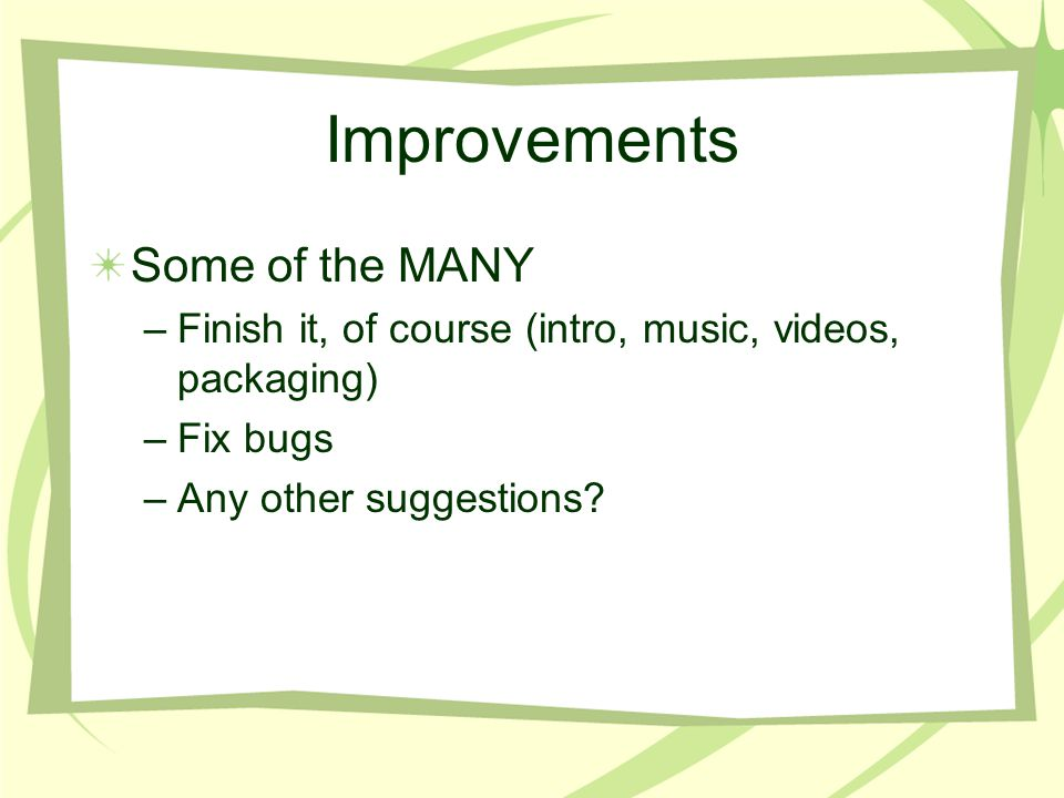 Improvements Some of the MANY –Finish it, of course (intro, music, videos, packaging) –Fix bugs –Any other suggestions?