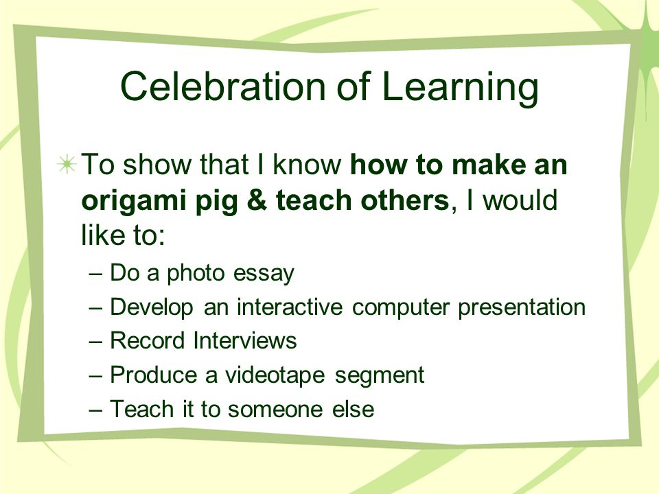 Celebration of Learning To show that I know how to make an origami pig & teach others, I would like to: –Do a photo essay –Develop an interactive computer presentation –Record Interviews –Produce a videotape segment –Teach it to someone else