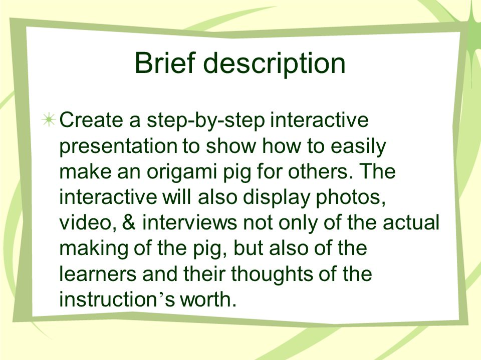 Brief description Create a step-by-step interactive presentation to show how to easily make an origami pig for others. The interactive will also displ
