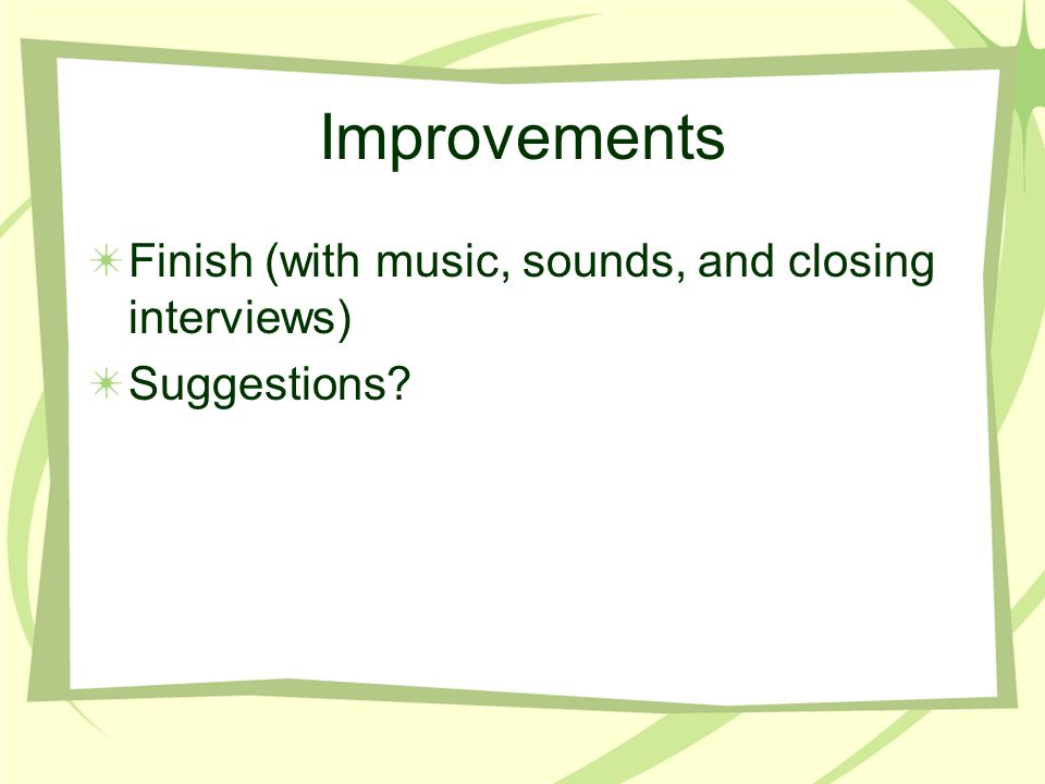 Improvements Finish (with music, sounds, and closing interviews) Suggestions