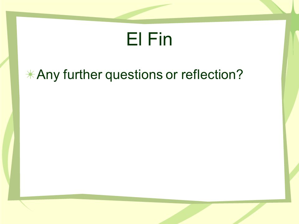 El Fin Any further questions or reflection?
