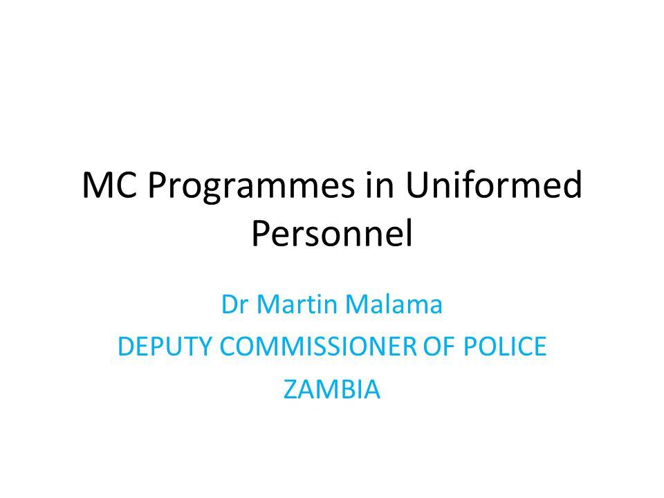 MC Programmes in Uniformed Personnel Dr Martin Malama DEPUTY COMMISSIONER OF POLICE ZAMBIA