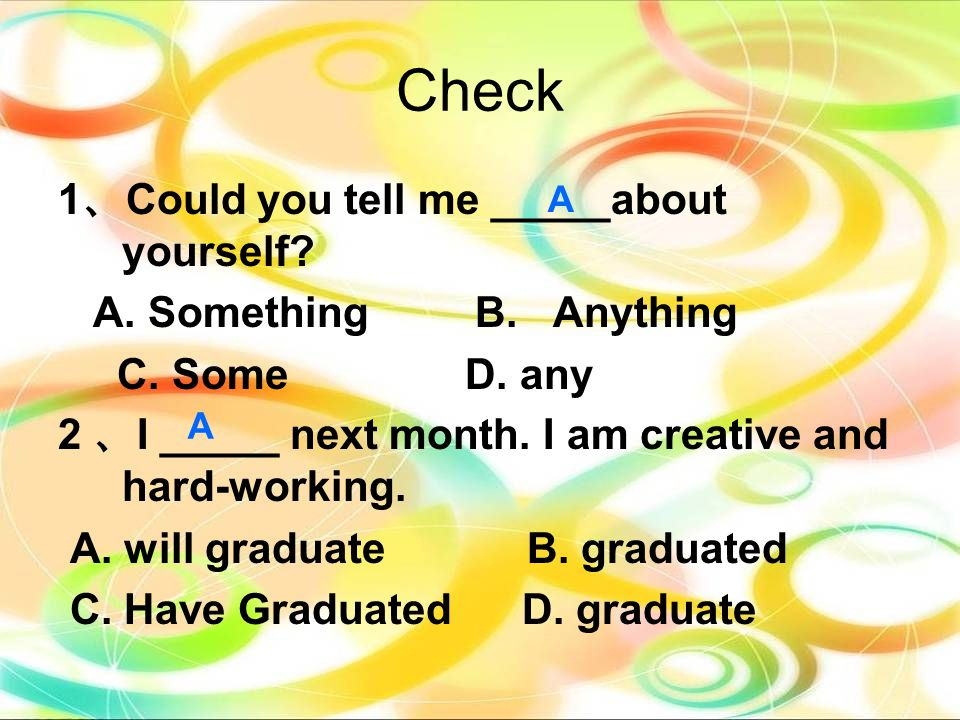 1 、 Could you tell me _____about yourself? A. Something B. Anything C. Some D. any 2 、 I _____ next month. I am creative and hard-working. A. will gra