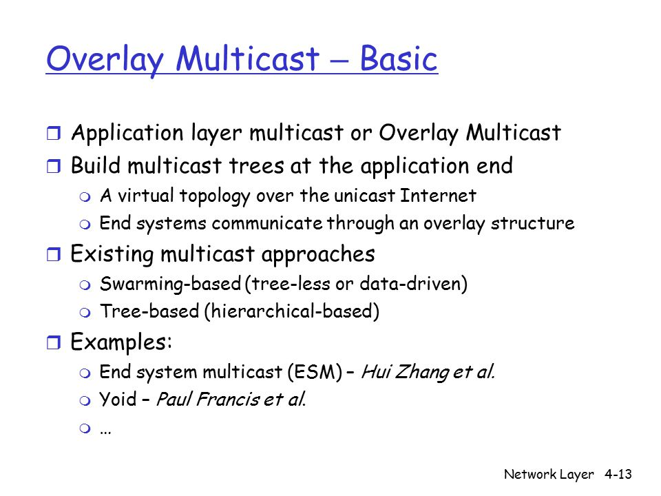 Network Layer4-13 Overlay Multicast – Basic r Application layer multicast or Overlay Multicast r Build multicast trees at the application end m A virtual topology over the unicast Internet m End systems communicate through an overlay structure r Existing multicast approaches m Swarming-based (tree-less or data-driven) m Tree-based (hierarchical-based) r Examples: m End system multicast (ESM) – Hui Zhang et al.