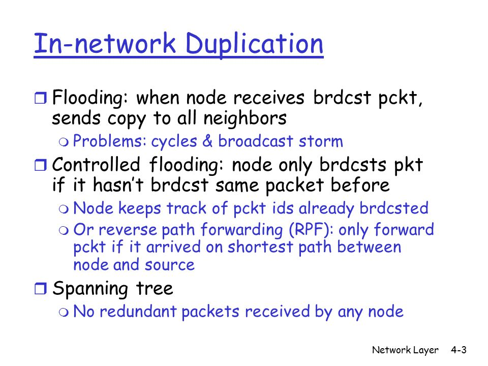 Network Layer4-3 In-network Duplication r Flooding: when node receives brdcst pckt, sends copy to all neighbors m Problems: cycles & broadcast storm r Controlled flooding: node only brdcsts pkt if it hasn't brdcst same packet before m Node keeps track of pckt ids already brdcsted m Or reverse path forwarding (RPF): only forward pckt if it arrived on shortest path between node and source r Spanning tree m No redundant packets received by any node