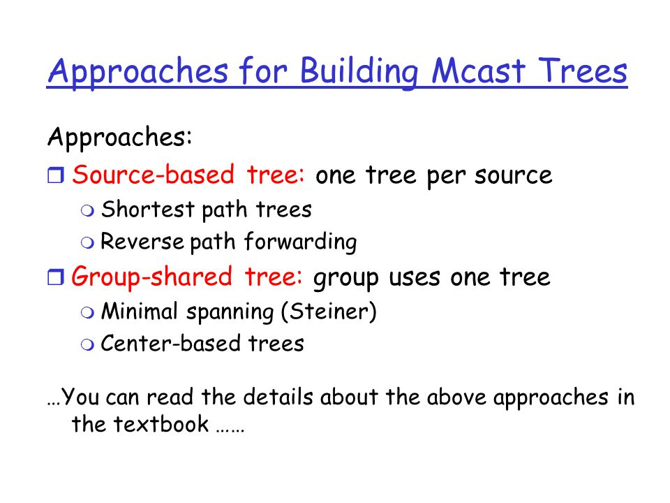 Approaches for Building Mcast Trees Approaches: r Source-based tree: one tree per source m Shortest path trees m Reverse path forwarding r Group-shared tree: group uses one tree m Minimal spanning (Steiner) m Center-based trees …You can read the details about the above approaches in the textbook ……