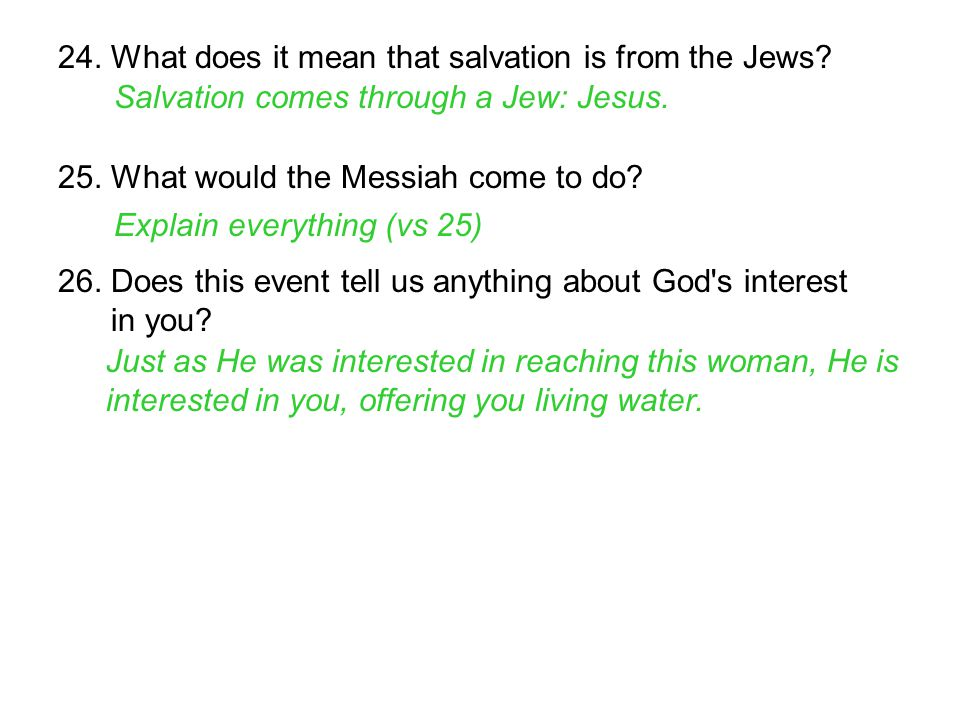 24. What does it mean that salvation is from the Jews? Salvation comes through a Jew: Jesus. 25. What would the Messiah come to do? Explain everything