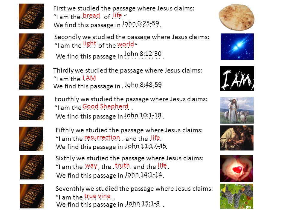 "First we studied the passage where Jesus claims: ""I am the...... of... "" life John 6:25-59 Secondly we studied the passage where Jesus claims: ""I am t"