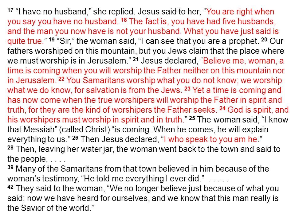 約 翰 福 音 4:4-42 4 必 须 经 过 撒 玛 利 亚 , 5 於 是 到 了 撒 玛 利 亚 的 一 座 城 , 名 叫 叙 加 , 靠 近 雅 各 给 他 儿 子 约 瑟 的 那 块 地 。 6 在 那 里 有 雅 各 井 ; 耶 稣 因 走 路 困 乏 , 就 坐 在 井 旁 。 那 时 约 有 午 正 。 7 有 一 个 撒 玛 利 亚 的 妇 人 来 打 水 。 耶 稣 对 他 说 : 「 请 你 给 我 水 喝 。 8 ( 那 时 门 徒 进 城 买 食 物 去 了 。 〉 9 撒 玛 利 亚 的 妇 人 对 他 说 : 「 你 既 是 犹 太 人 , 怎 麽 向 我 一 个 撒 马 利 亚 妇 人 要 水 喝 呢 ? 」 原 来 犹 太 人 和 撒 玛 利 亚 人 没 有 来 往 。 10 耶 稣 回 答 说 : 「 你 若 知 道 神 的 恩 赐 , 和 对 你 说 『 给 我 水 喝 』 的 是 谁 , 你 必 早 求 他 , 他 也 必 早 给 了 你 活 水 。 11 妇 人 说 : 「 先 生 , 没 有 打 水 的 器 具 , 井 又 深 , 你 从 那 里 得 活 水 呢 ? 12 我 们 的 祖 宗 雅 各 将 这 井 留 给 我 们 , 他 自 己 和 儿 子 并 牲 畜 也 都 喝 这 井 里 的 水 , 难 道 你 比 他 还 大 吗 ? 13 耶 稣 回 答 说 : 凡 喝 这 水 的 还 要 再 渴 ; 14 人 若 喝 我 所 赐 的 水 就 永 远 不 渴 。 我 所 赐 的 水 要 在 他 里 头 成 为 泉 源 , 直 涌 到 永 生 。 15 妇 人 说 : 「 先 生 , 请 把 这 水 赐 给 我 , 叫 我 不 渴 , 也 不 用 来 这 麽 远 打 水 。 16 耶 稣 说 : 「 你 去 叫 你 丈 夫 也 到 这 里 来 。