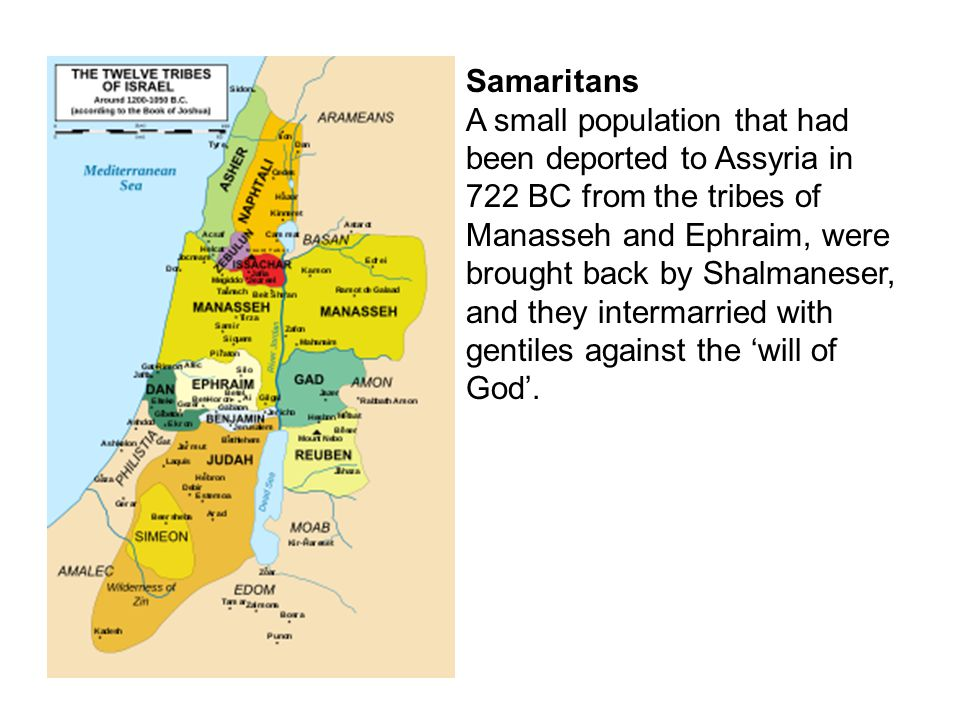 Samaritans A small population that had been deported to Assyria in 722 BC from the tribes of Manasseh and Ephraim, were brought back by Shalmaneser, a