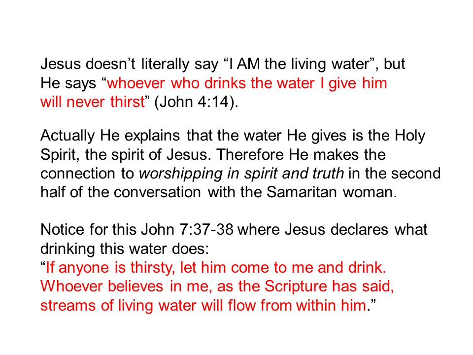 "Jesus doesn't literally say ""I AM the living water"", but He says ""whoever who drinks the water I give him will never thirst"" (John 4:14). Notice for t"