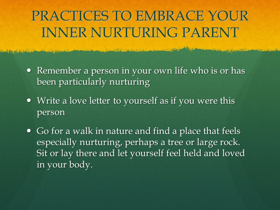 PRACTICES TO EMBRACE YOUR INNER NURTURING PARENT Remember a person in your own life who is or has been particularly nurturing Remember a person in your own life who is or has been particularly nurturing Write a love letter to yourself as if you were this person Write a love letter to yourself as if you were this person Go for a walk in nature and find a place that feels especially nurturing, perhaps a tree or large rock.