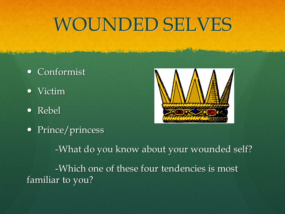 WOUNDED SELVES Conformist Conformist Victim Victim Rebel Rebel Prince/princess Prince/princess -What do you know about your wounded self.