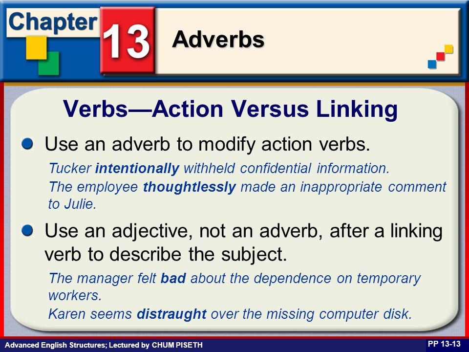 Business English at Work Adverbs Advanced English Structures; Lectured by CHUM PISETH Verbs—Action Versus Linking PP 13-13 Use an adverb to modify action verbs.