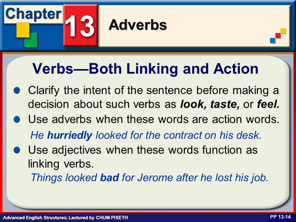 Business English at Work Adverbs Advanced English Structures; Lectured by CHUM PISETH Verbs—Both Linking and Action PP 13-14 Clarify the intent of the sentence before making a decision about such verbs as look, taste, or feel.