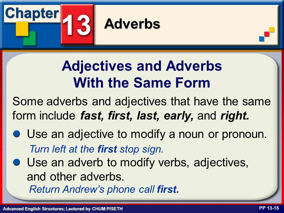 Business English at Work Adverbs Advanced English Structures; Lectured by CHUM PISETH Adjectives and Adverbs With the Same Form PP 13-15 Some adverbs and adjectives that have the same form include fast, first, last, early, and right.