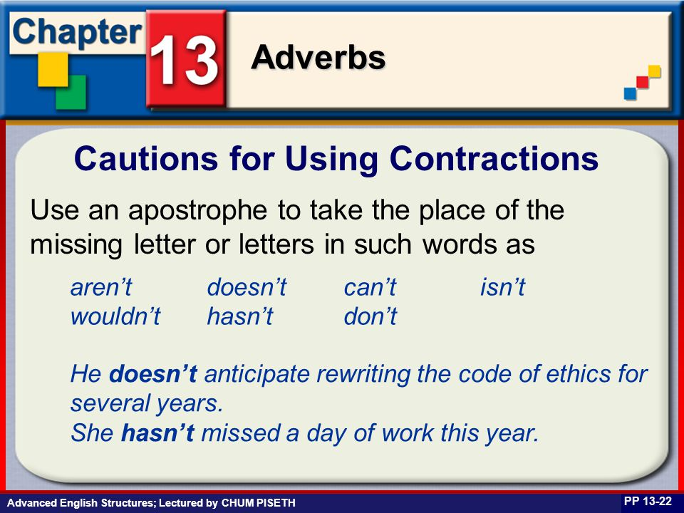 Business English at Work Adverbs Advanced English Structures; Lectured by CHUM PISETH Cautions for Using Contractions PP 13-22 Use an apostrophe to take the place of the missing letter or letters in such words as aren'tdoesn'tcan'tisn't wouldn'thasn'tdon't He doesn't anticipate rewriting the code of ethics for several years.