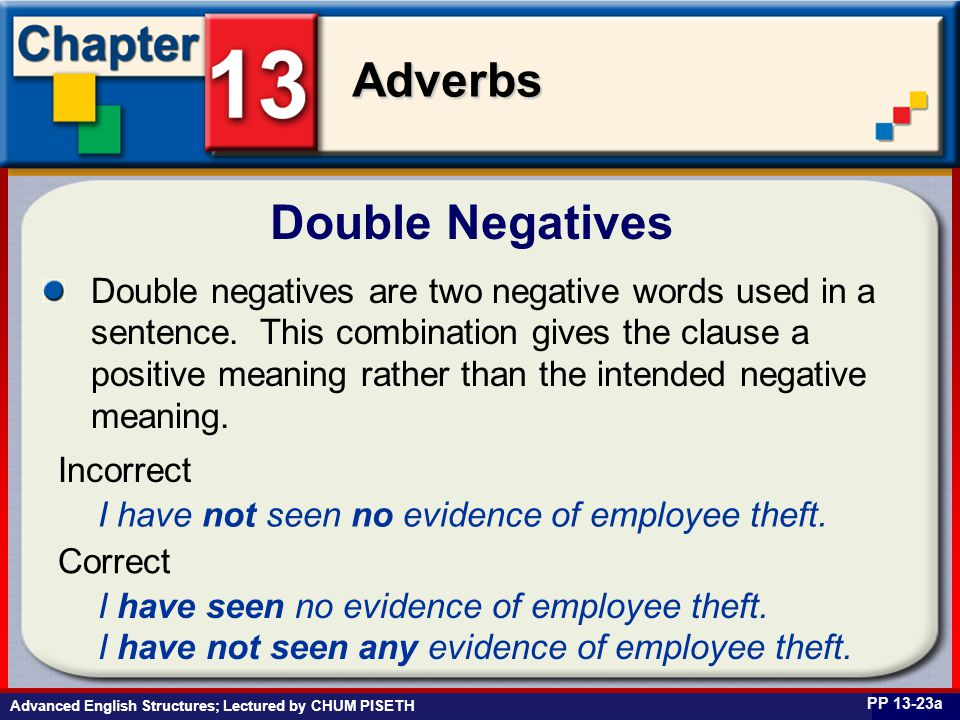 Business English at Work Adverbs Advanced English Structures; Lectured by CHUM PISETH Double Negatives PP 13-23a Double negatives are two negative words used in a sentence.