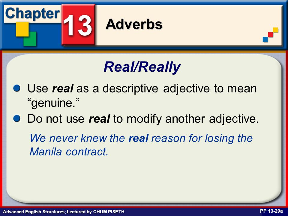 Business English at Work Adverbs Advanced English Structures; Lectured by CHUM PISETH Real/Really PP 13-29a Use real as a descriptive adjective to mean genuine. Do not use real to modify another adjective.