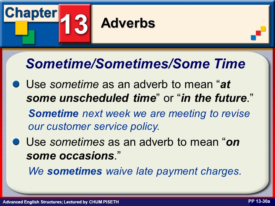 Business English at Work Adverbs Advanced English Structures; Lectured by CHUM PISETH Sometime/Sometimes/Some Time PP 13-30a Use sometime as an adverb to mean at some unscheduled time or in the future. Sometime next week we are meeting to revise our customer service policy.