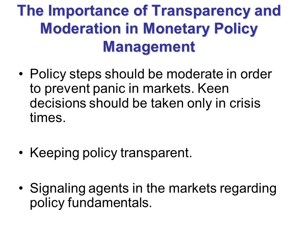 The Importance of Transparency and Moderation in Monetary Policy Management Policy steps should be moderate in order to prevent panic in markets.