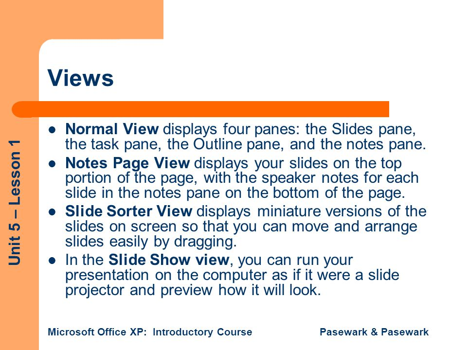 Unit 5 – Lesson 1 Microsoft Office XP: Introductory Course Pasewark & Pasewark Views Normal View displays four panes: the Slides pane, the task pane, the Outline pane, and the notes pane.